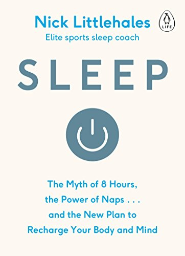 Sleep. The Myth of 8 Hours, the Power of Naps... and the New Plan to Recharge Your Body and Mind por Nick Littlehales
