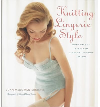 [{ Knitting Lingerie Style: More Than 30 Basic and Lingerie-Inspired Designs - By McGowen-Michael, Joan ( Author ) Apr - 17- 2007 ( Hardcover ) } ] -