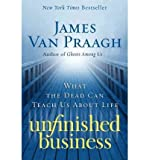 [ Unfinished Business: What the Dead Can Teach Us about Life Van Praagh, James ( Author ) ] { Paperback } 2010