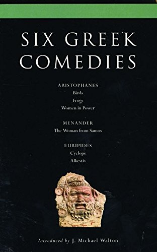 Six Classical Greek Comedies: Birds, Frogs, Women in Power, the Woman from Samos, Cyclops and Alkestis (Classical Dramatists)