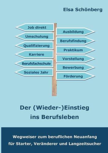 Der (Wieder-)Einstieg ins Berufsleben: Wegweiser zum beruflichen Neuanfang für Starter, Veränderer und Langzeitsucher
