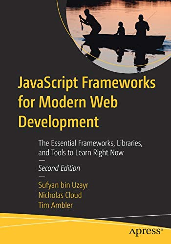 JavaScript Frameworks for Modern Web Development: The Essential Frameworks, Libraries, and Tools to Learn Right Now