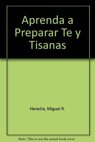 Aprenda a preparar Te y Tisanas / Learn How to Preparate Tea and Infusions: Hierbas aromaticas y medicinales / Aromatic and Medicinal Herbs (Spanish Edition) by Miguel Heredia (2011) Paperback