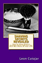 Shaving Secrets Revealed: How To Shave With A Straight Razor And Get The Best Wet Shave Of Your Life