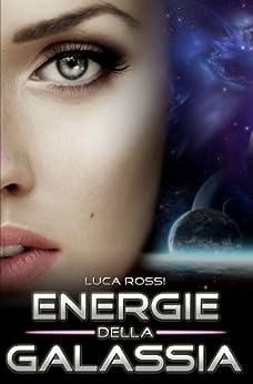 Energie della Galassia: Racconti di fantascienza e fantasy di [Rossi, Luca]
