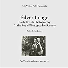 Silver Image: Early British photography at The Royal Photographic Society (Cv/Visual Arts Research Book 114) by [James, Nicholas]