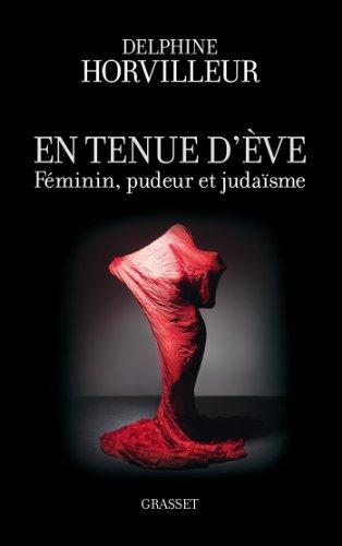 En tenue d'Eve: Féminin, Pudeur et Judaïsme par Delphine Horvilleur