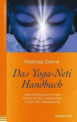 Das Yoga-Neti Handbuch: Lebensenergie durch freies Atmen mit dem traditionellen System der Nasenspülung