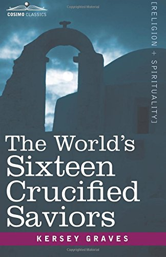 The World's Sixteen Crucified Saviors: Christianity Before Christ (Cosimo Classics Religion + Spirituality)