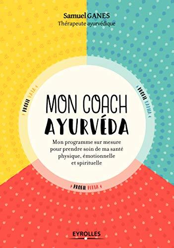 Mon coach ayurvéda: Mon programme sur mesure pour prendre soin de ma beauté physique, émotionnelle et spirituelle par Samuel Ganes
