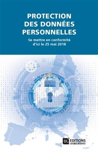 Protection des données personnelles. Se mettre en conformité d'ici le 25 mai 2018: Se mettre en conformité d ici le 25 mai 2018 par Collectif