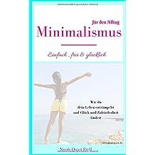 Minimalismus: Einfach, frei & glücklich: Dein Leitfaden für ein Leben nach deinen Vorstellungen. Wie du dein Leben entrümpelst und Glück und ... den Alltag (Körper, Geist und Seele, Band 2)