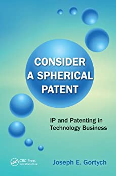 Consider a Spherical Patent: IP and Patenting in Technology Business by [Gortych, Joseph E.]