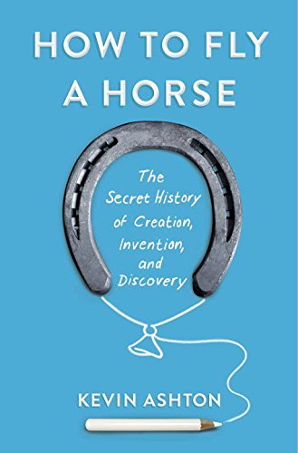How to Fly a Horse: The Secret History of Creation, Invention, and Discovery: Written by Kevin Ashton, 2015 Edition, Publisher: Doubleday Books [Hardcover]