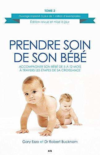 Prendre soin de son bébé: Accompagner son bébé de 5 à 12 mois à travers les étapes de sa croissance par Gary Ezzo