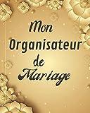Mon Organisateur de Mariage: Un guide (à remplir) étape par étape de A à Z pour créer et organiser votre mariage de rêve avec le budget dont vous disposez (sans stresser et sans rien oublier)....
