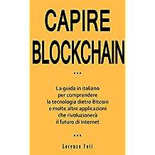 Capire Blockchain: La guida in italiano per comprendere la tecnologia dietro Bitcoin e molte altre applicazioni che rivoluzionerà il futuro di Internet (Capire la tecnologia Vol. 2) (Italian Edition)