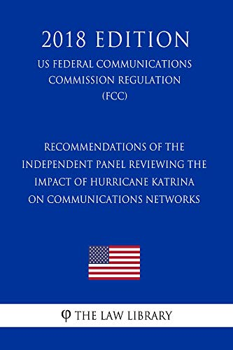 Recommendations of the Independent Panel Reviewing the Impact of Hurricane Katrina on Communications Networks (US Federal Communications Commission Regulation) (FCC) (2018 Edition) (English Edition) -