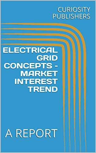 ELECTRICAL GRID CONCEPTS - MARKET INTEREST TREND: A REPORT (English Edition) -