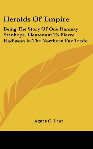 Heralds of Empire: Being the Story of One Ramsay Stanhope, Lieutenant to Pierre Radisson in the Northern Fur Trade