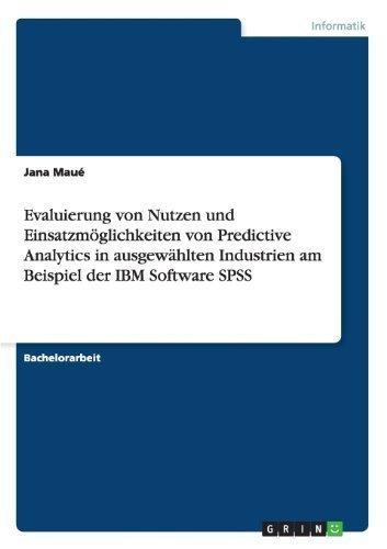 Evaluierung Von Nutzen Und Einsatzmoglichkeiten Von Predictive Analytics in Ausgewahlten Industrien Am Beispiel Der IBM Software SPSS (German Edition)
