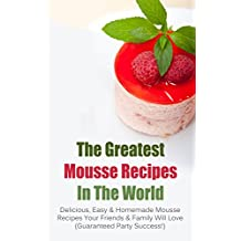 The Greatest Mousse Recipes In The World: Delicious, Easy & Homemade Mousse Recipes Your Friends & Family Will Love (Guaranteed Party Success!) (English Edition)