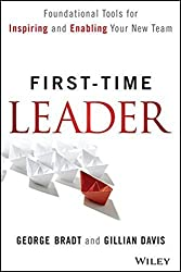 First-Time Leader: Foundational Tools for Inspiring and Enabling Your New Team by George B. Bradt (2014-02-03)