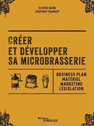 Créer et développer sa microbrasserie: Business plan - Matériel - Marketing - legislation par Geoffroy Framery