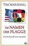 Im Namen der Flagge: Die Macht politischer Symbole - Tim Marshall