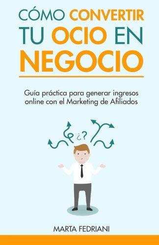 Como convertir tu Ocio en Negocio: Todo lo que necesitas saber para monetizar un blog: Volume 1 (Marketing de afiliacin) por Marta Fedriani