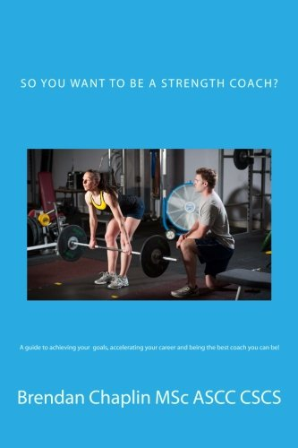 So you want to be a Strength Coach?: A guide on getting into one of the most competitive industries