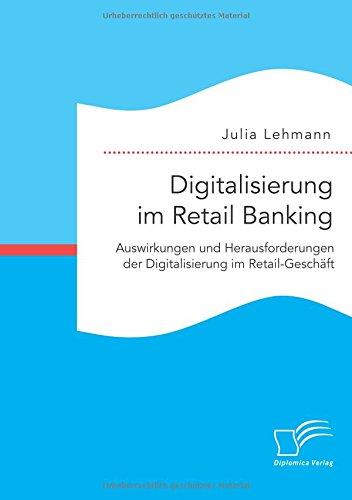 Digitalisierung im Retail Banking: Auswirkungen und Herausforderungen der Digitalisierung im Retail-Geschäft