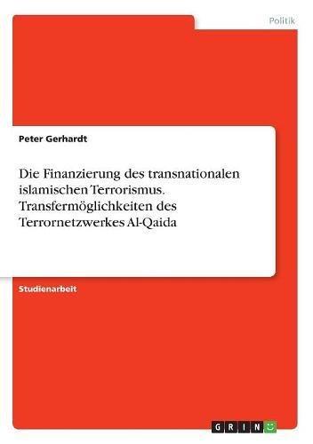 Die Finanzierung des transnationalen islamischen Terrorismus. Transfermöglichkeiten des Terrornetzwerkes Al-Qaida