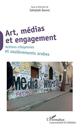 Art, médias et engagement: Actions citoyennes et soulèvements arabes (Communication et Civilisation)