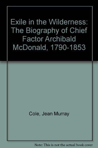 Exile in the Wilderness: The Biography of Chief Factor Archibald McDonald, 1790-1853 by Jean Murray Cole (1981-03-01)