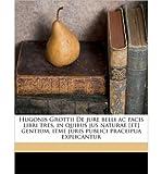 Hugonis Grottii de Jure Belli AC Pacis Libri Tres, in Quibus Jus Naturae [Et] Gentium, Itme Juris Publici Praceipua Explicantur Volume 1 (Paperback)(Latin) - Common