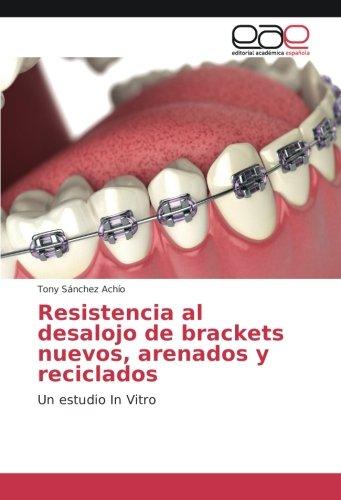 Resistencia al desalojo de brackets nuevos, arenados y reciclados: Un estudio In Vitro por Tony Sánchez Achío