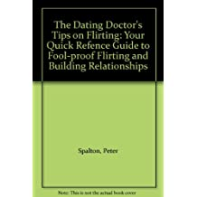 The Dating Doctor's Tips on Flirting: Your Quick Refence Guide to Fool-proof Flirting and Building Relationships
