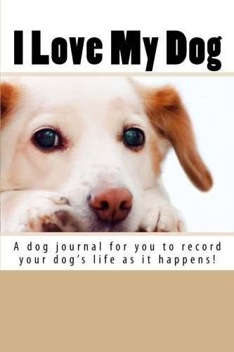 I Love My Dog: A dog journal for you to record your dog's life as it happens!