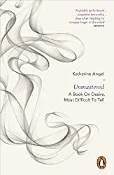 Unmastered: A Book on Desire, Most Difficult to Tell