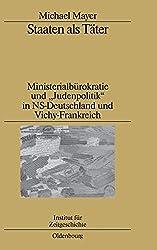 """Staaten als Täter: Ministerialbürokratie und """"Judenpolitik"""" in NS-Deutschland und Vichy-Frankreich. Ein Vergleich (Studien zur Zeitgeschichte, Band 80)"""