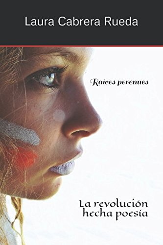 Raíces perennes: La revolución hecha poesía por Laura Cabrera Rueda