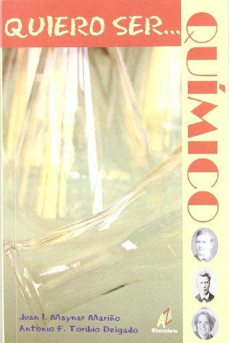 Quiero ser-- químico por Juan Ignacio Maynar Mariño, Antonio F. Toribio Delgado