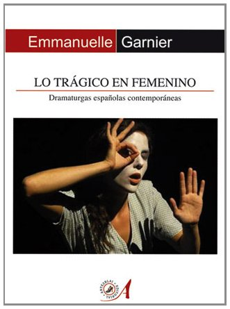 Lo trágico en femenino: Dramaturgas españolas contemporáneas (Teoría y Práctica del Teatro)