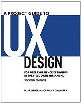 A Project Guide to UX Design: For user experience designers in the field or in the making (Voices That Matter) von [Unger, Russ, Chandler, Carolyn]