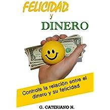 Felicidad y Dinero: Sea más feliz, controle el efecto que el dinero tiene en su vida y tenga más de lo que tiene ahora.