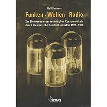Funken-Wellen-Radio: Zur Einführung eines technischen Konsumartikels durch die deutsche Rundfunkindustrie 1923-1939