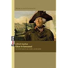 Cäsar in Sanssouci: Die Politik Friedrichs des Großen und die Antike. Beiträge zur Geschichtswissenschaft