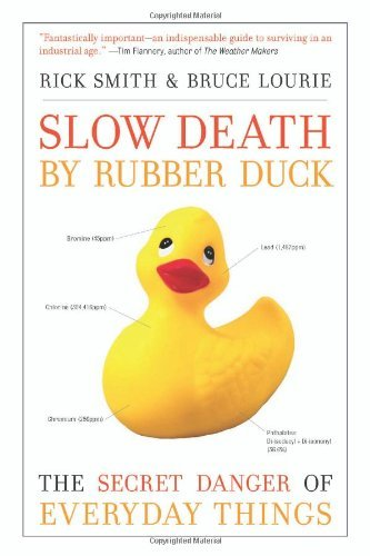 Slow Death by Rubber Duck: The Secret Danger of Everyday Things: Written by Rick Smith, 2010 Edition, (1st Edition) Publisher: Counterpoint LLC [Hardcover]