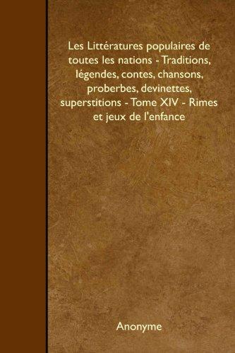 Les Littratures populaires de toutes les nations - Traditions, lgendes, contes, chansons, proberbes, devinettes, superstitions - Tome XIV - Rimes et jeux de l'enfance